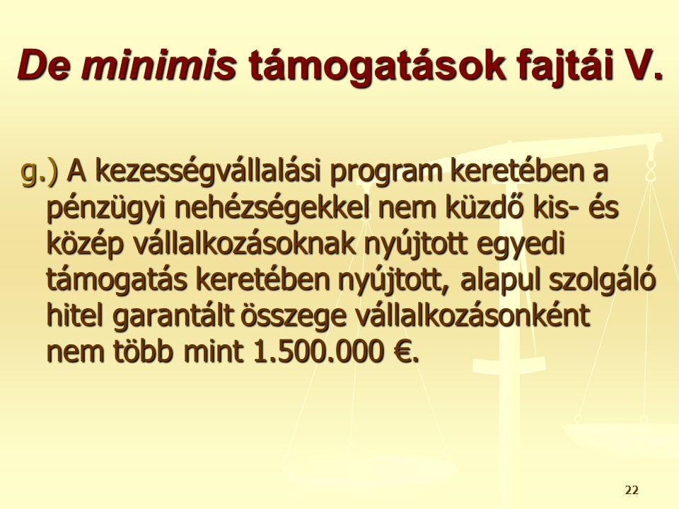 22 De minimis támogatások fajtái V. g.) A kezességvállalási program keretében a pénzügyi nehézségekkel nem küzdő kis- és közép vállalkozásoknak nyújto