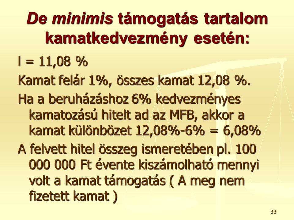 33 De minimis támogatás tartalom kamatkedvezmény esetén: l = 11,08 % Kamat felár 1%, összes kamat 12,08 %. Ha a beruházáshoz 6% kedvezményes kamatozás