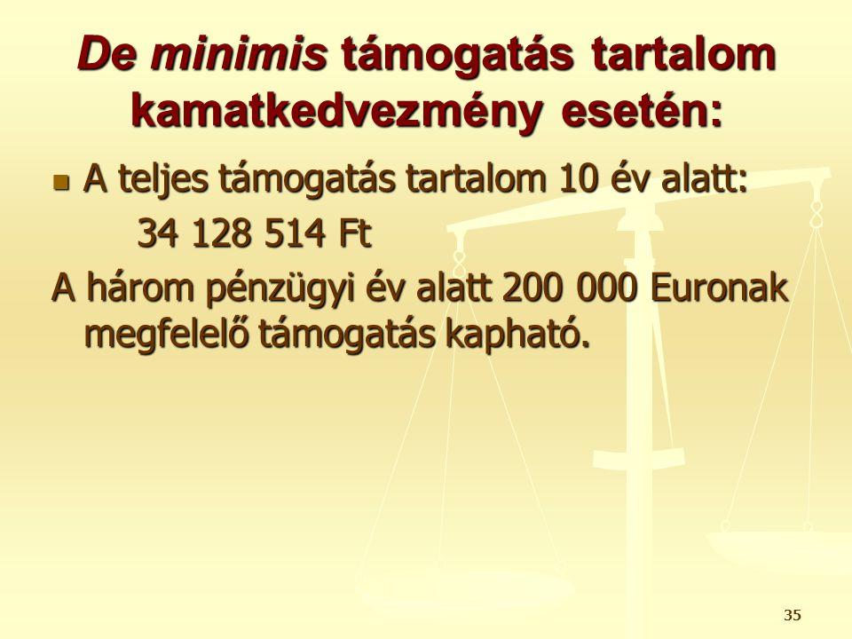 35 De minimis támogatás tartalom kamatkedvezmény esetén:  A teljes támogatás tartalom 10 év alatt: 34 128 514 Ft A három pénzügyi év alatt 200 000 Eu