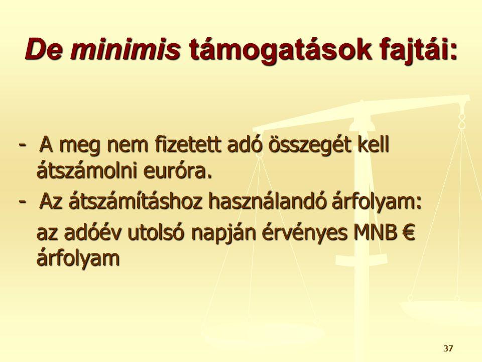 37 De minimis támogatások fajtái: - A meg nem fizetett adó összegét kell átszámolni euróra. - Az átszámításhoz használandó árfolyam: az adóév utolsó n