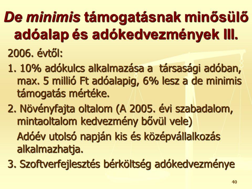 40 De minimis támogatásnak minősülő adóalap és adókedvezmények III. 2006. évtől: 1. 10% adókulcs alkalmazása a társasági adóban, max. 5 millió Ft adóa
