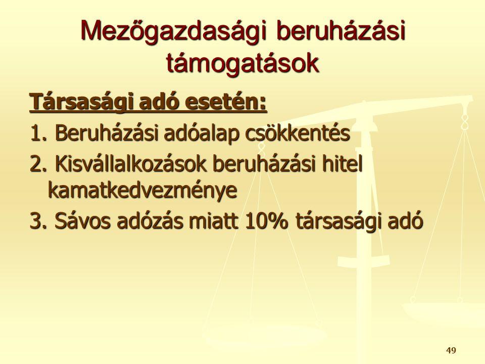 49 Mezőgazdasági beruházási támogatások Társasági adó esetén: 1. Beruházási adóalap csökkentés 2. Kisvállalkozások beruházási hitel kamatkedvezménye 3