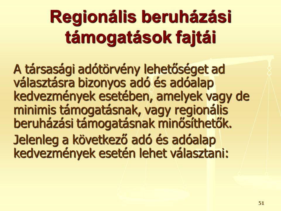 51 Regionális beruházási támogatások fajtái A társasági adótörvény lehetőséget ad választásra bizonyos adó és adóalap kedvezmények esetében, amelyek v