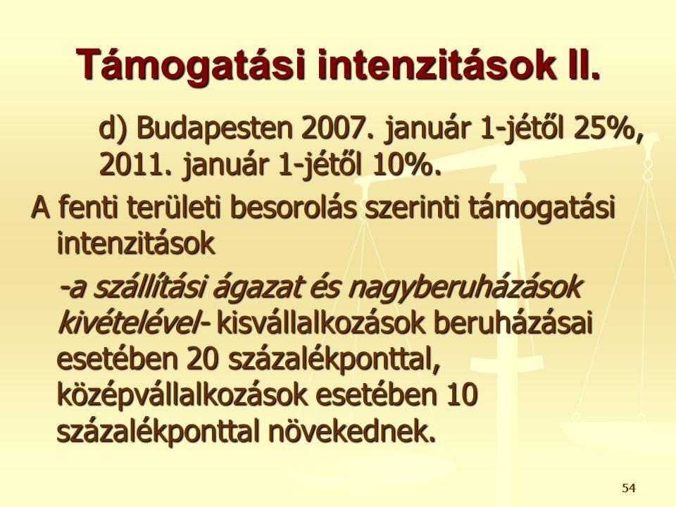 54 Támogatási intenzitások II. d) Budapesten 2007. január 1-jétől 25%, 2011. január 1-jétől 10%. A fenti területi besorolás szerinti támogatási intenz