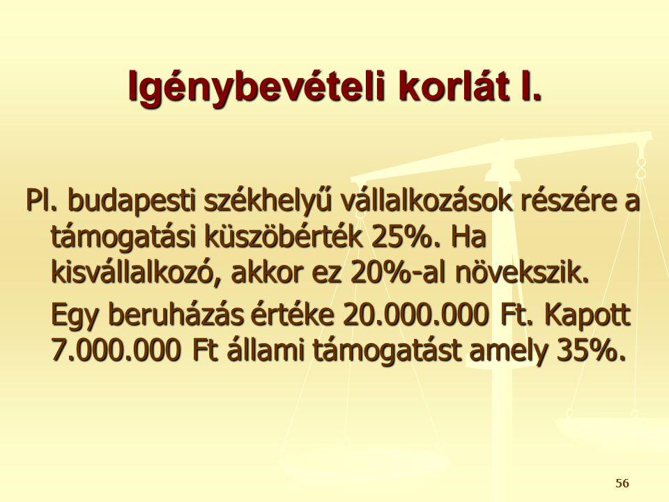 56 Igénybevételi korlát I. Pl. budapesti székhelyű vállalkozások részére a támogatási küszöbérték 25%. Ha kisvállalkozó, akkor ez 20%-al növekszik. Eg
