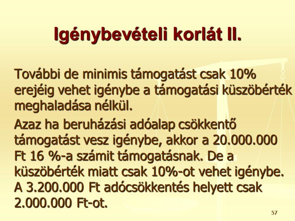 57 Igénybevételi korlát II. További de minimis támogatást csak 10% erejéig vehet igénybe a támogatási küszöbérték meghaladása nélkül. Azaz ha beruházá