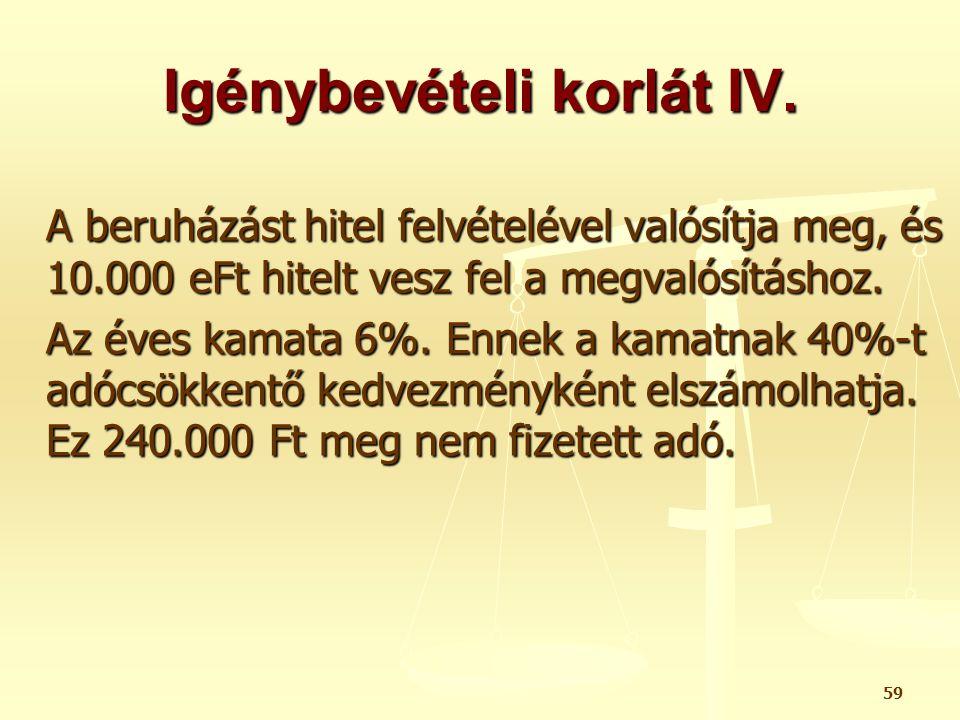 59 Igénybevételi korlát IV. A beruházást hitel felvételével valósítja meg, és 10.000 eFt hitelt vesz fel a megvalósításhoz. Az éves kamata 6%. Ennek a