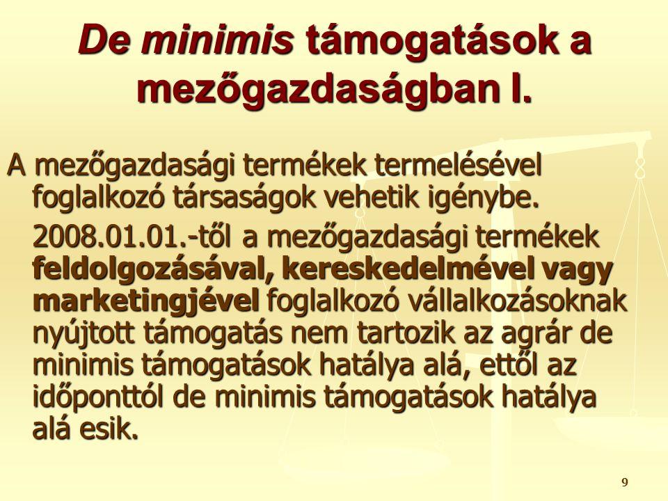 9 De minimis támogatások a mezőgazdaságban I. A mezőgazdasági termékek termelésével foglalkozó társaságok vehetik igénybe. 2008.01.01.-től a mezőgazda