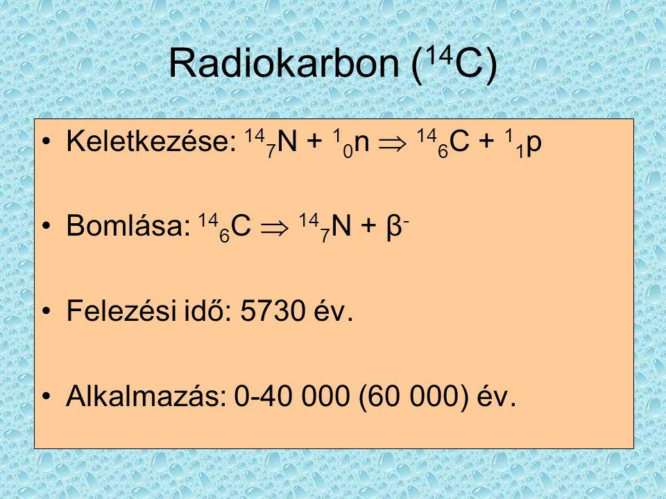 Radiokarbon ( 14 C) •Keletkezése: 14 7 N + 1 0 n  14 6 C + 1 1 p •Bomlása: 14 6 C  14 7 N + β - •Felezési idő: 5730 év. •Alkalmazás: 0-40 000 (60 00
