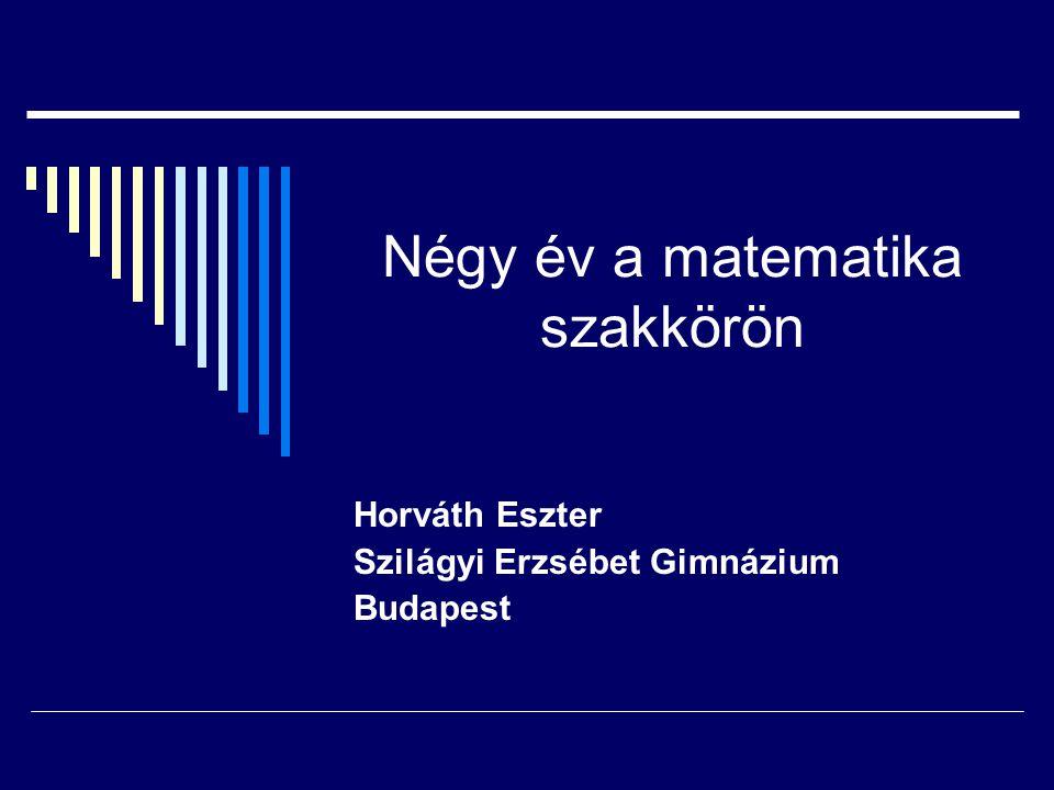 Négy év a matematika szakkörön Horváth Eszter Szilágyi Erzsébet Gimnázium Budapest
