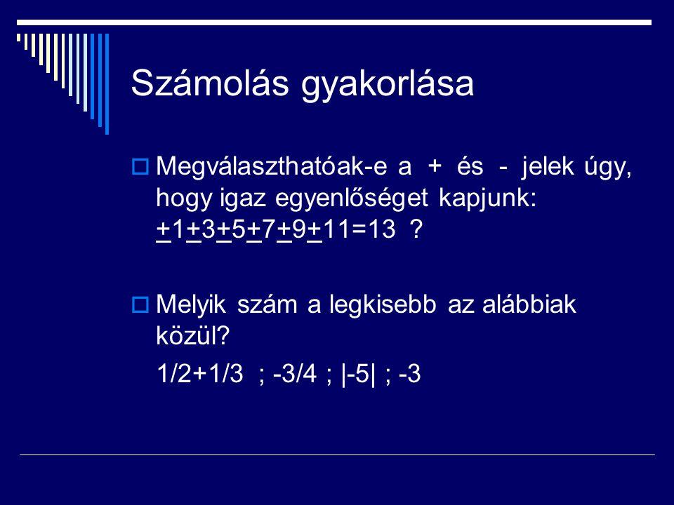 Számolás gyakorlása  Megválaszthatóak-e a + és - jelek úgy, hogy igaz egyenlőséget kapjunk: +1+3+5+7+9+11=13 ?  Melyik szám a legkisebb az alábbiak