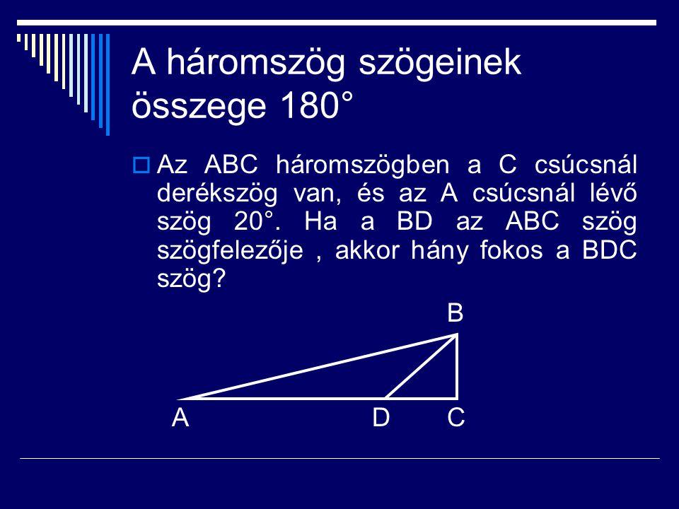 A háromszög szögeinek összege 180°  Az ABC háromszögben a C csúcsnál derékszög van, és az A csúcsnál lévő szög 20°. Ha a BD az ABC szög szögfelezője,