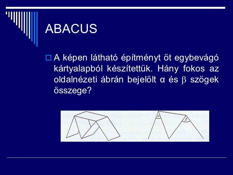 ABACUS  A képen látható építményt öt egybevágó kártyalapból készítettük. Hány fokos az oldalnézeti ábrán bejelölt α és  szögek összege?