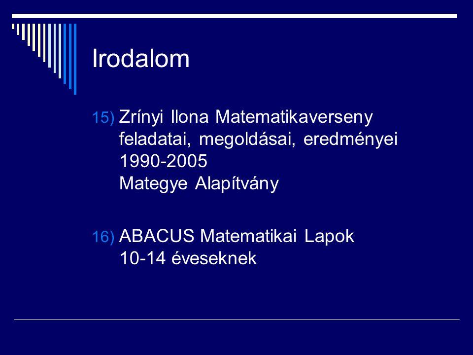 Irodalom 15) Zrínyi Ilona Matematikaverseny feladatai, megoldásai, eredményei 1990-2005 Mategye Alapítvány 16) ABACUS Matematikai Lapok 10-14 évesekne
