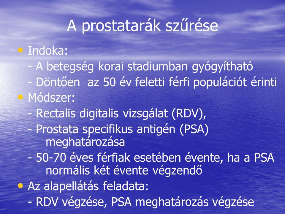 A prostatarák szűrése • • Indoka: - A betegség korai stadiumban gyógyítható - Döntően az 50 év feletti férfi populációt érinti • • Módszer: - Rectalis digitalis vizsgálat (RDV), - Prostata specifikus antigén (PSA) meghatározása - 50-70 éves férfiak esetében évente, ha a PSA normális két évente végzendő • • Az alapellátás feladata: - RDV végzése, PSA meghatározás végzése