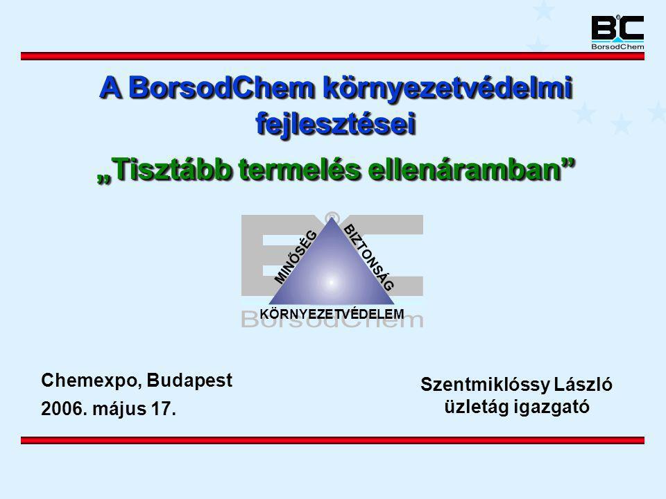 """MINŐSÉG BIZTONSÁG KÖRNYEZETVÉDELEM Chemexpo, Budapest 2006. május 17. A BorsodChem környezetvédelmi fejlesztései """"Tisztább termelés ellenáramban"""" A Bo"""