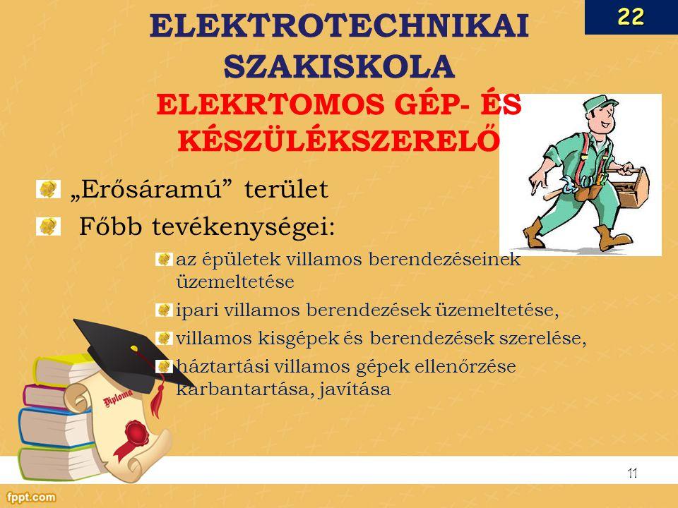 """""""Erősáramú terület Főbb tevékenységei: az épületek villamos berendezéseinek üzemeltetése ipari villamos berendezések üzemeltetése, villamos kisgépek és berendezések szerelése, háztartási villamos gépek ellenőrzése karbantartása, javítása 11 ELEKTROTECHNIKAI SZAKISKOLA ELEKRTOMOS GÉP- ÉS KÉSZÜLÉKSZERELŐ22"""
