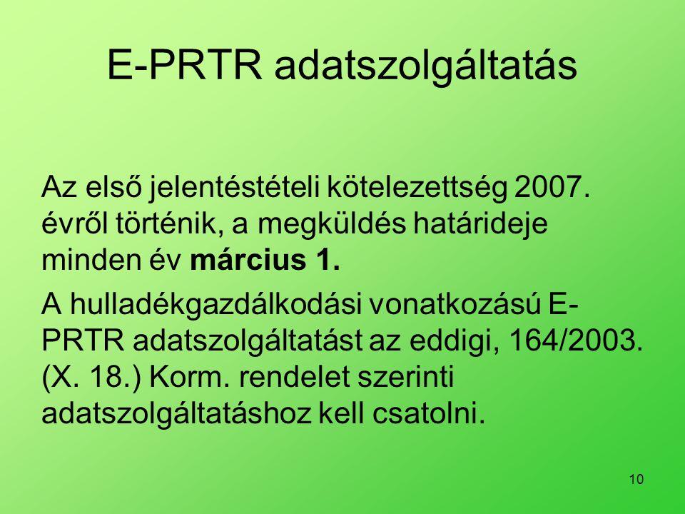 10 E-PRTR adatszolgáltatás Az első jelentéstételi kötelezettség 2007. évről történik, a megküldés határideje minden év március 1. A hulladékgazdálkodá