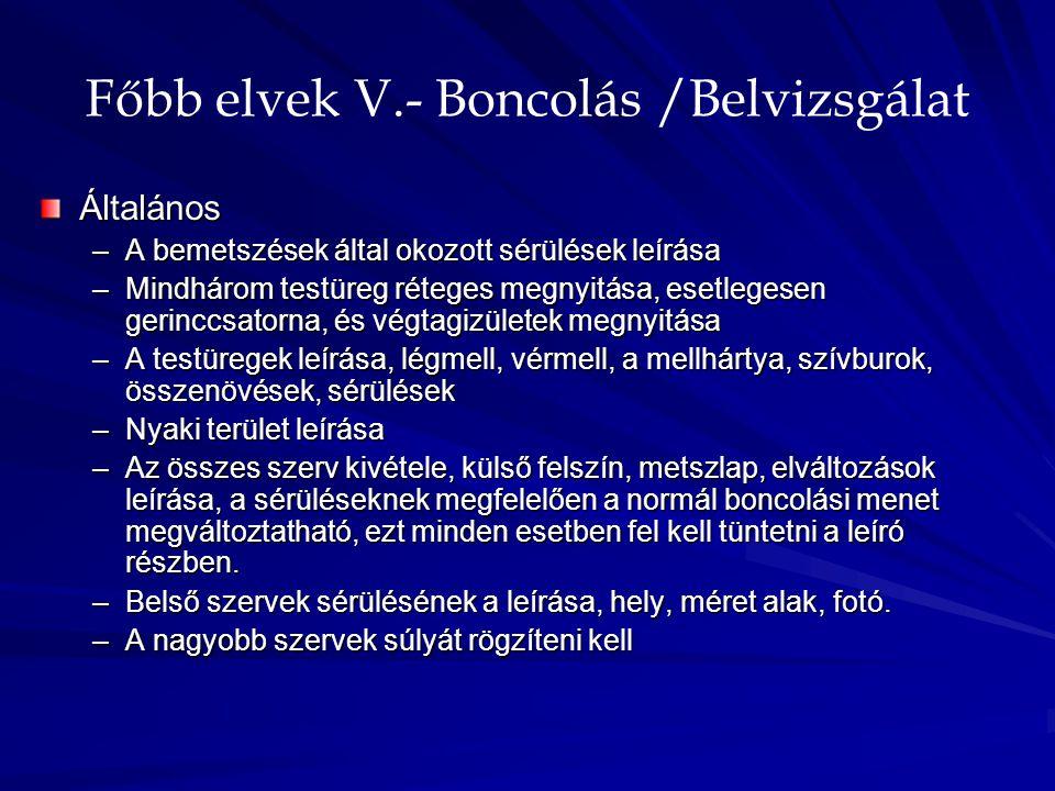 Főbb elvek V.- Boncolás /Belvizsgálat Általános –A bemetszések által okozott sérülések leírása –Mindhárom testüreg réteges megnyitása, esetlegesen ger