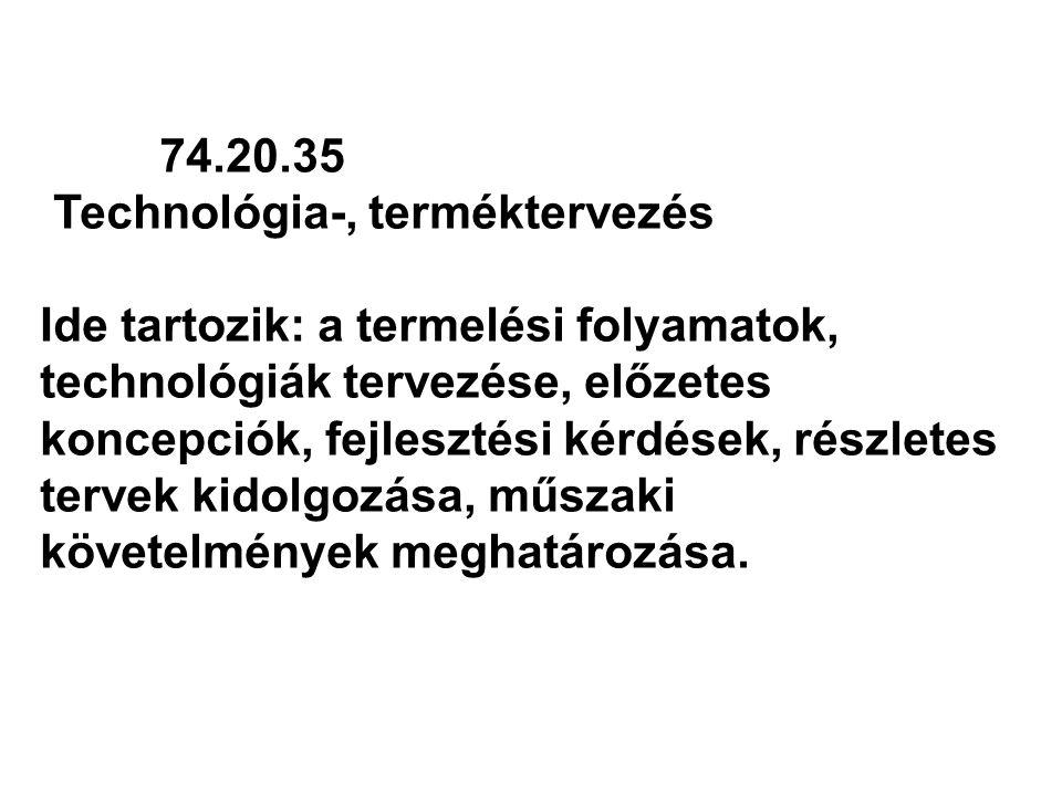 74.20.35 Technológia-, terméktervezés Ide tartozik: a termelési folyamatok, technológiák tervezése, előzetes koncepciók, fejlesztési kérdések, részlet
