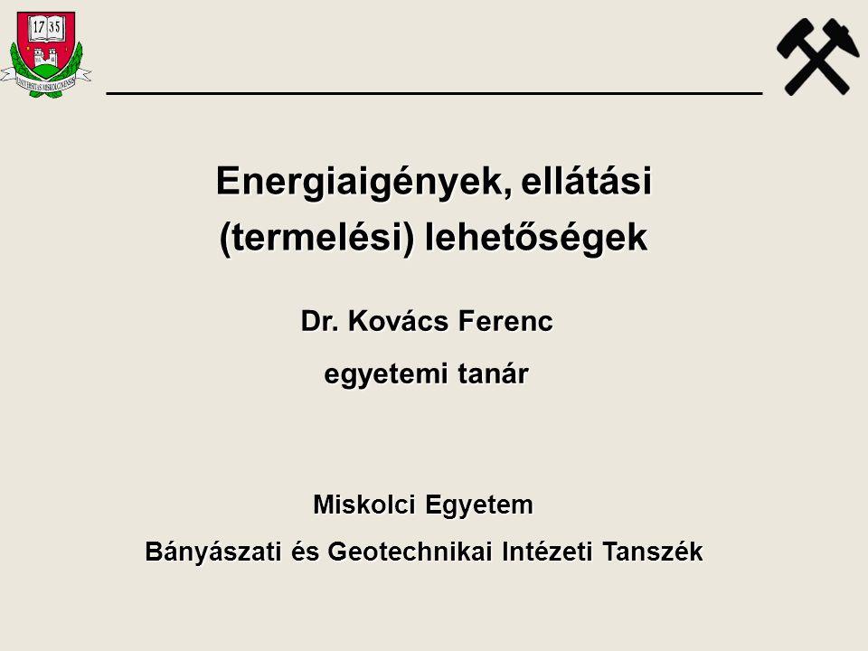Energiaigények, ellátási (termelési) lehetőségek Dr. Kovács Ferenc egyetemi tanár Miskolci Egyetem Bányászati és Geotechnikai Intézeti Tanszék