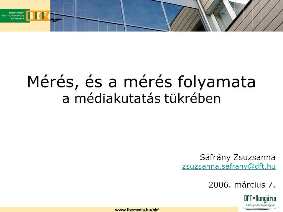 Mérés, és a mérés folyamata a médiakutatás tükrében Sáfrány Zsuzsanna zsuzsanna.safrany@dft.hu 2006. március 7.