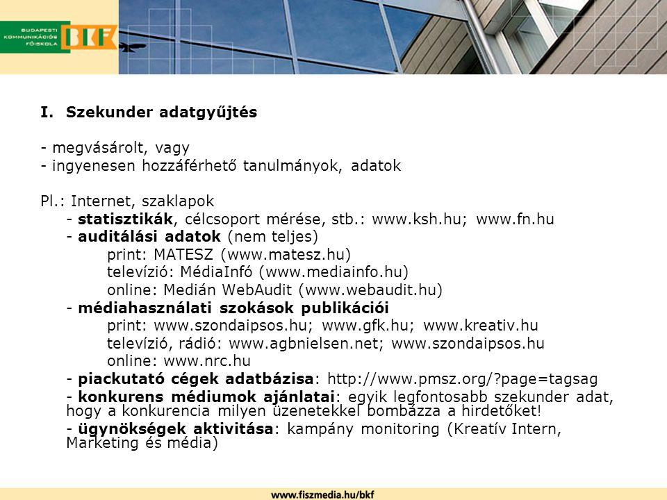 I.Szekunder adatgyűjtés - megvásárolt, vagy - ingyenesen hozzáférhető tanulmányok, adatok Pl.: Internet, szaklapok - statisztikák, célcsoport mérése,