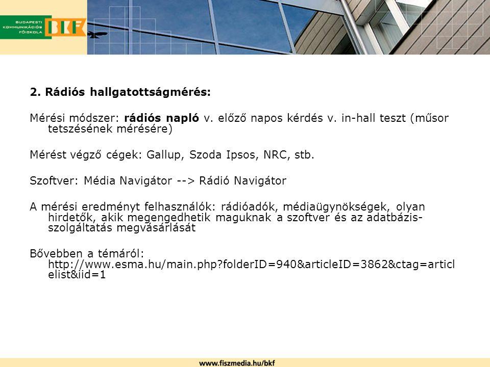 2. Rádiós hallgatottságmérés: Mérési módszer: rádiós napló v. előző napos kérdés v. in-hall teszt (műsor tetszésének mérésére) Mérést végző cégek: Gal