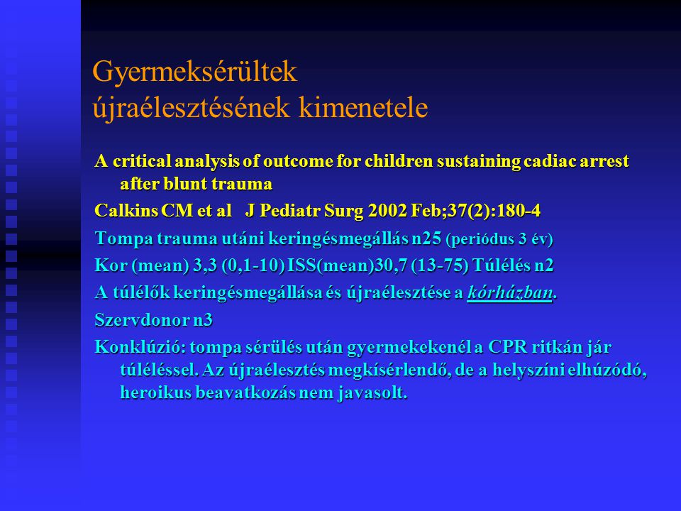 Gyermeksérültek újraélesztésének kimenetele A critical analysis of outcome for children sustaining cadiac arrest after blunt trauma Calkins CM et al J