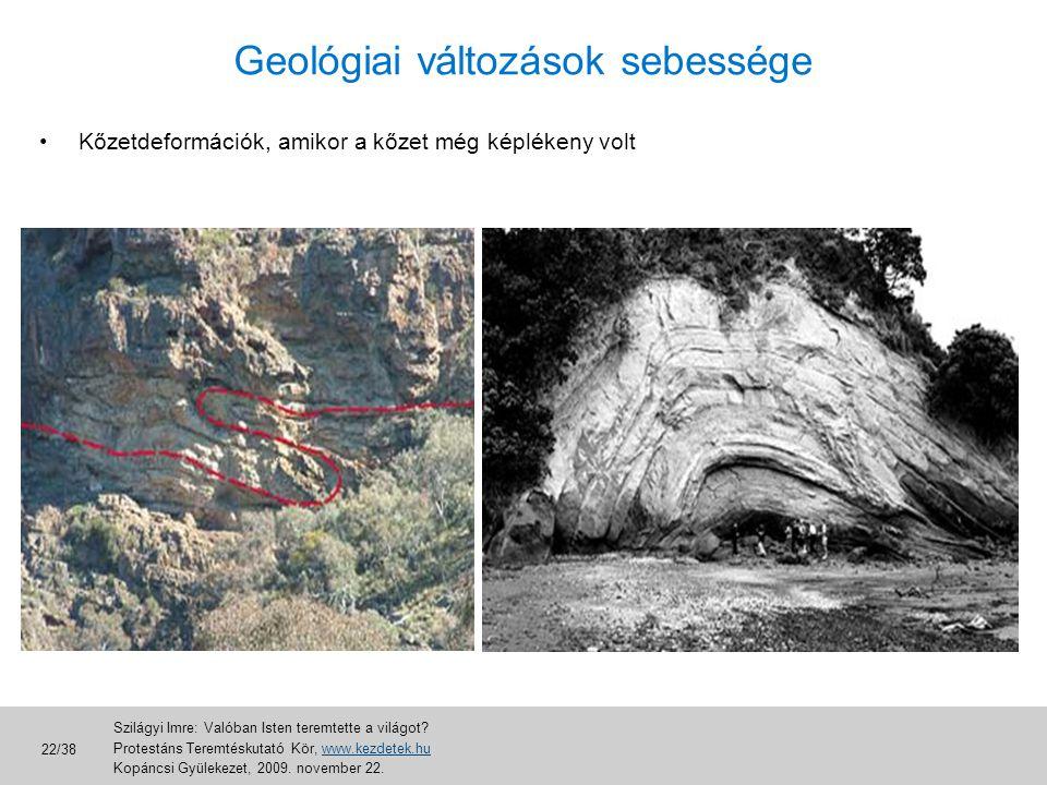 •Kőzetdeformációk, amikor a kőzet még képlékeny volt Geológiai változások sebessége Szilágyi Imre: Valóban Isten teremtette a világot? Protestáns Tere