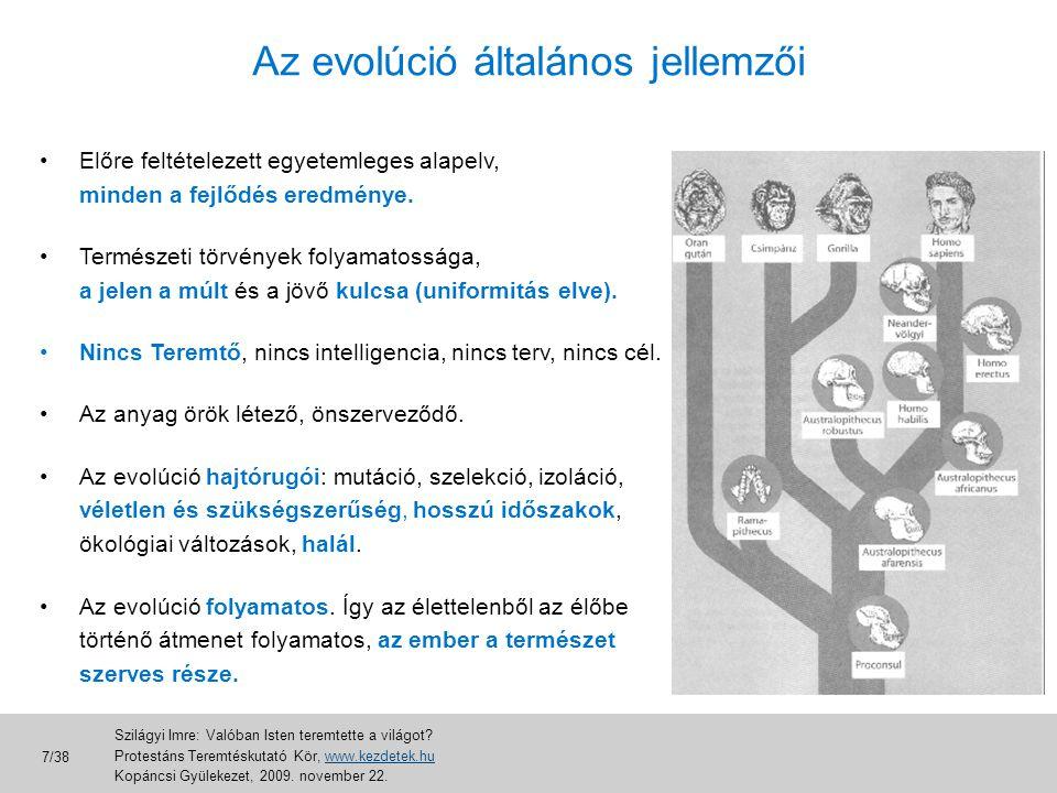 Az evolúció általános elmélete • fizikai evolúció (Nagy Bumm, elemi részecskék, anyaghalmazok, égitestek) • kémiai evolúció (abiogenezis, alapvegyületektől az első sejtig) • biológiai evolúció (az első sejttől napjainkig, a szűkebb értelemben vett evolúció) • geológiai változások (kontinensvándorlás, hegységképződés) • szociológiai evolúció (nyelv, társadalom, vallás, pszichológia, nevelés, emberkép) • evolúció a jövőben (mesterséges intelligencia, biogépek) Szilágyi Imre: Valóban Isten teremtette a világot.