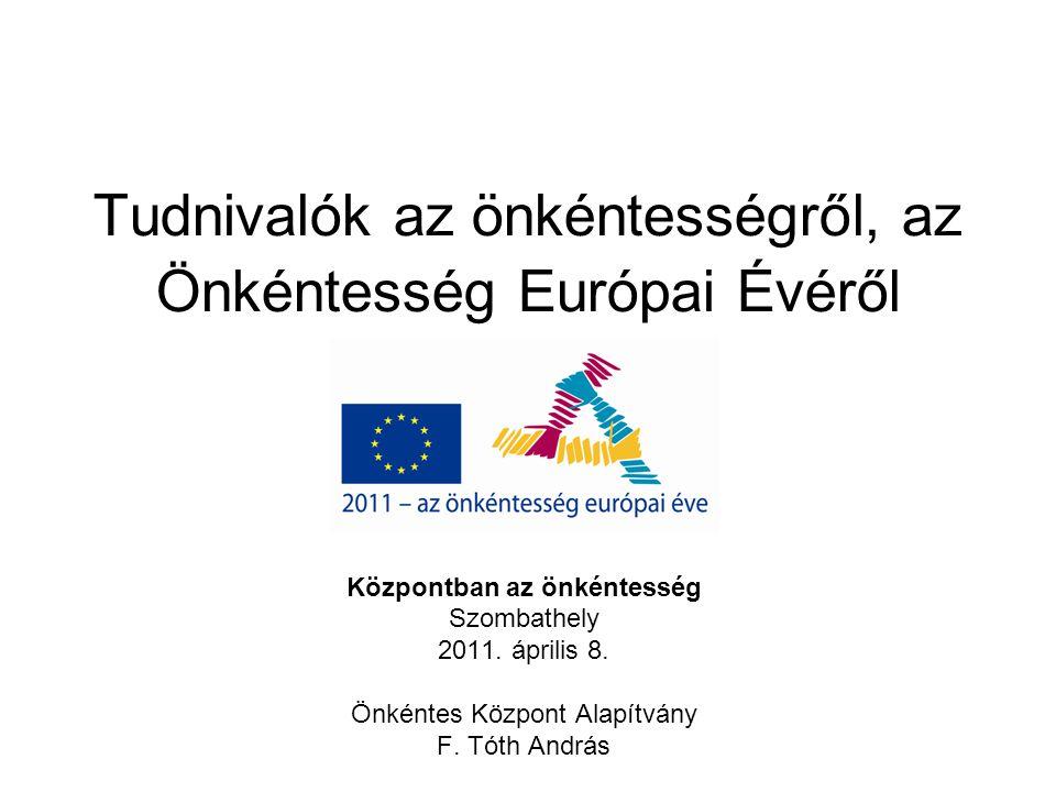 Tudnivalók az önkéntességről, az Önkéntesség Európai Évéről Központban az önkéntesség Szombathely 2011. április 8. Önkéntes Központ Alapítvány F. Tóth