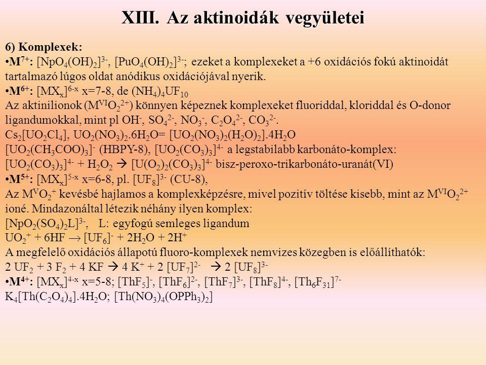 XIII. Az aktinoidák vegyületei 6) Komplexek: •M 7+ : [NpO 4 (OH) 2 ] 3-, [PuO 4 (OH) 2 ] 3- ; ezeket a komplexeket a +6 oxidációs fokú aktinoidát tart