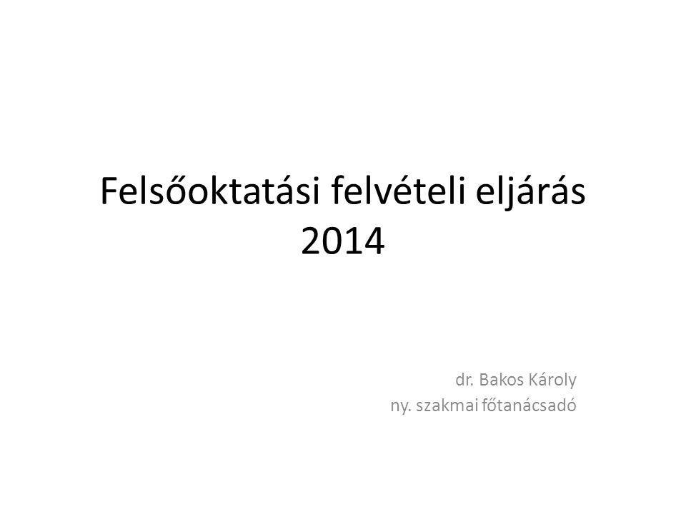 Felsőoktatási felvételi eljárás 2014 dr. Bakos Károly ny. szakmai főtanácsadó