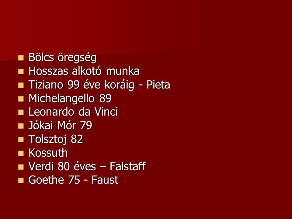  Bölcs öregség  Hosszas alkotó munka  Tiziano 99 éve koráig - Pieta  Michelangello 89  Leonardo da Vinci  Jókai Mór 79  Tolsztoj 82  Kossuth  Verdi 80 éves – Falstaff  Goethe 75 - Faust