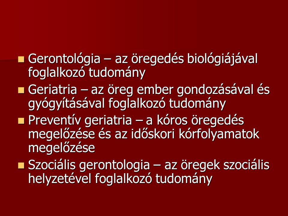  Gerontológia – az öregedés biológiájával foglalkozó tudomány  Geriatria – az öreg ember gondozásával és gyógyításával foglalkozó tudomány  Preventív geriatria – a kóros öregedés megelőzése és az időskori kórfolyamatok megelőzése  Szociális gerontologia – az öregek szociális helyzetével foglalkozó tudomány