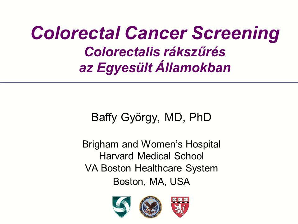 Colorectal Cancer Screening Colorectalis rákszűrés az Egyesült Államokban Baffy György, MD, PhD Brigham and Women's Hospital Harvard Medical School VA Boston Healthcare System Boston, MA, USA