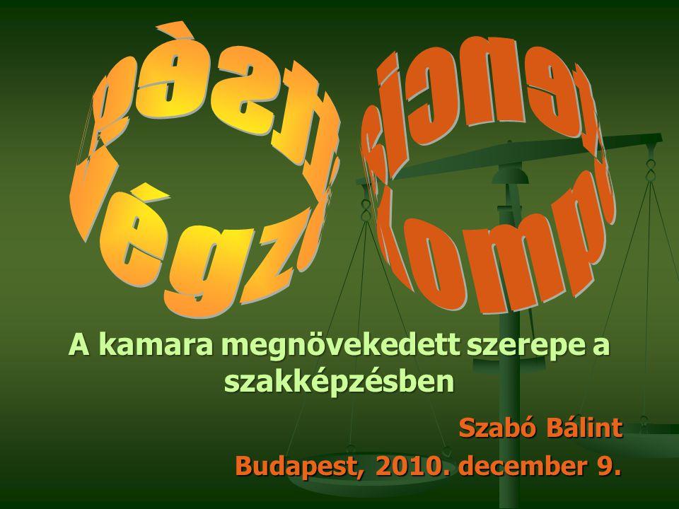 Szabó Bálint Budapest, 2010. december 9. A kamara megnövekedett szerepe a szakképzésben