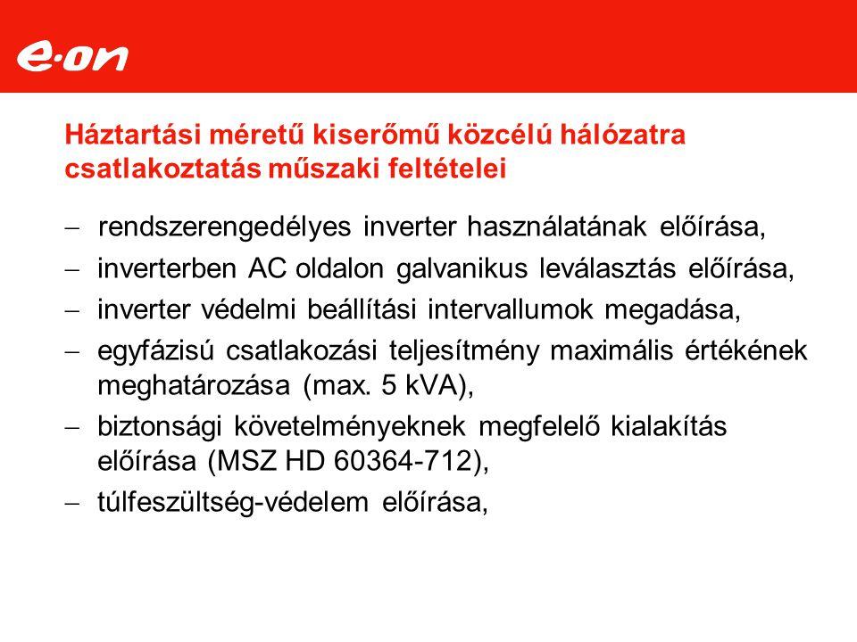 Inverterrel szemben támasztott követelmények Az invertereknek az alábbi szabványok alapján végzett vizsgálatokkal kell rendelkezniük: ‒ MSZ EN 62109-1:2011 (alap biztonsági) ‒ MSZ EN 61727:1998 (áramminőség) ‒ IEC 62116 : 2008 (nem kívánt szigetüzem elleni védelem) ‒ MSZ EN 61000-6 1, 3 (EMC követelmények 10 kW alatt) ‒ MSZ EN 61000-6 2, 4 (EMC követelmények 10 kW felett) Jelenleg rendszerengedéllyel az EHE, FRONIUS, SIEL inverterek rendelkeznek.