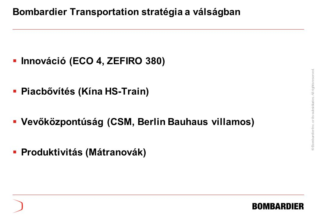 © Bombardier Inc. or its subsidiaries. All rights reserved. Bombardier Transportation stratégia a válságban  Innováció (ECO 4, ZEFIRO 380)  Piacbőví