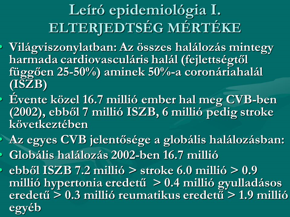 Leíró epidemiológia I. ELTERJEDTSÉG MÉRTÉKE •Világviszonylatban: Az összes halálozás mintegy harmada cardiovasculáris halál (fejlettségtől függően 25-