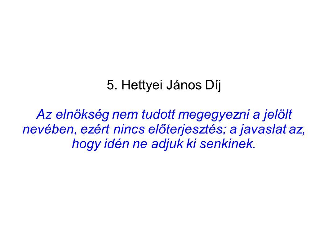 5. Hettyei János Díj Az elnökség nem tudott megegyezni a jelölt nevében, ezért nincs előterjesztés; a javaslat az, hogy idén ne adjuk ki senkinek.