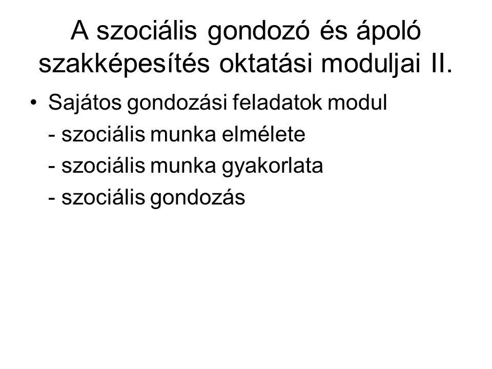 A szociális gondozó és ápoló szakképesítés oktatási moduljai II. •Sajátos gondozási feladatok modul - szociális munka elmélete - szociális munka gyako