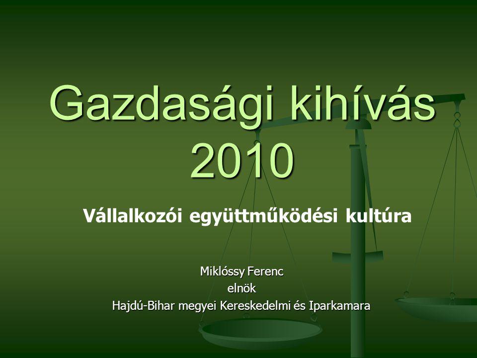 Gazdasági kihívás 2010 Miklóssy Ferenc elnök Hajdú-Bihar megyei Kereskedelmi és Iparkamara Vállalkozói együttműködési kultúra