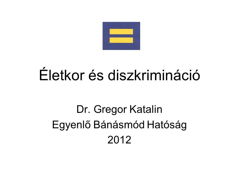 Életkor és diszkrimináció Dr. Gregor Katalin Egyenlő Bánásmód Hatóság 2012