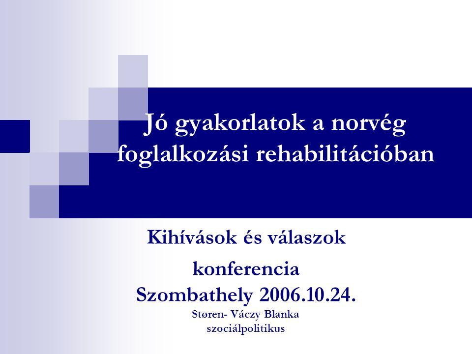 Jó gyakorlatok a norvég foglalkozási rehabilitációban Kihívások és válaszok konferencia Szombathely 2006.10.24. Støren- Váczy Blanka szociálpolitikus