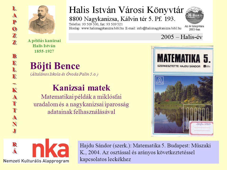 LAPOZZBELE–KATTANJRÁLAPOZZBELE–KATTANJRÁ LAPOZZBELE–KATTANJRÁLAPOZZBELE–KATTANJRÁ A példás kanizsai Halis István 1855-1927 Böjti Bence (Általános Iskola és Óvoda Palin 5.o.) Kanizsai matek Matematikai példák a miklósfai uradalom és a nagykanizsai iparosság adatainak felhasználásával Hajdu Sándor (szerk.): Matematika 5.