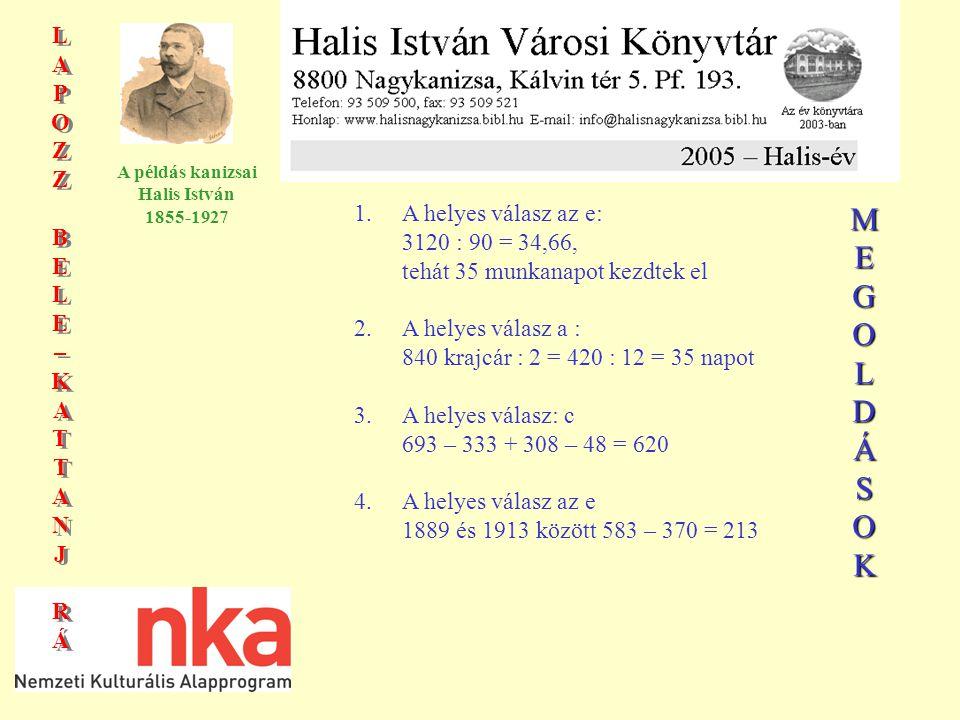 LAPOZZBELE–KATTANJRÁLAPOZZBELE–KATTANJRÁ LAPOZZBELE–KATTANJRÁLAPOZZBELE–KATTANJRÁ A példás kanizsai Halis István 1855-1927 1.A helyes válasz az e: 3120 : 90 = 34,66, tehát 35 munkanapot kezdtek el 2.A helyes válasz a : 840 krajcár : 2 = 420 : 12 = 35 napot 3.