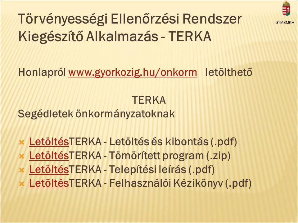 GYMSMKH Törvényességi Ellenőrzési Rendszer Kiegészítő Alkalmazás - TERKA Honlapról www.gyorkozig.hu/onkorm letölthetőwww.gyorkozig.hu/onkorm TERKA Segédletek önkormányzatoknak  LetöltésTERKA - Letöltés és kibontás (.pdf) Letöltés  LetöltésTERKA - Tömörített program (.zip) Letöltés  LetöltésTERKA - Telepítési leírás (.pdf) Letöltés  LetöltésTERKA - Felhasználói Kézikönyv (.pdf) Letöltés