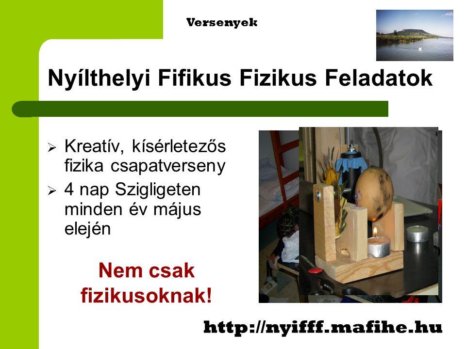 Nyílthelyi Fifikus Fizikus Feladatok  Kreatív, kísérletezős fizika csapatverseny  4 nap Szigligeten minden év május elején http://nyifff.mafihe.hu Versenyek Nem csak fizikusoknak!